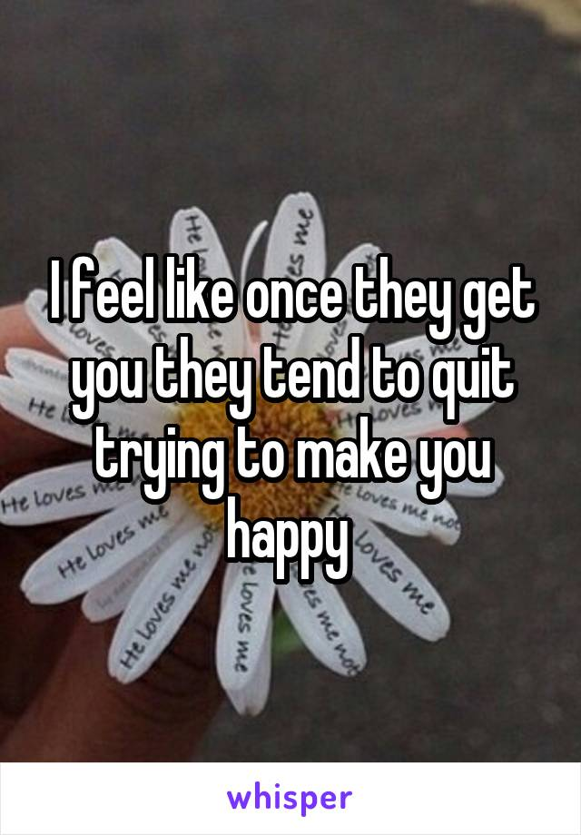 I feel like once they get you they tend to quit trying to make you happy