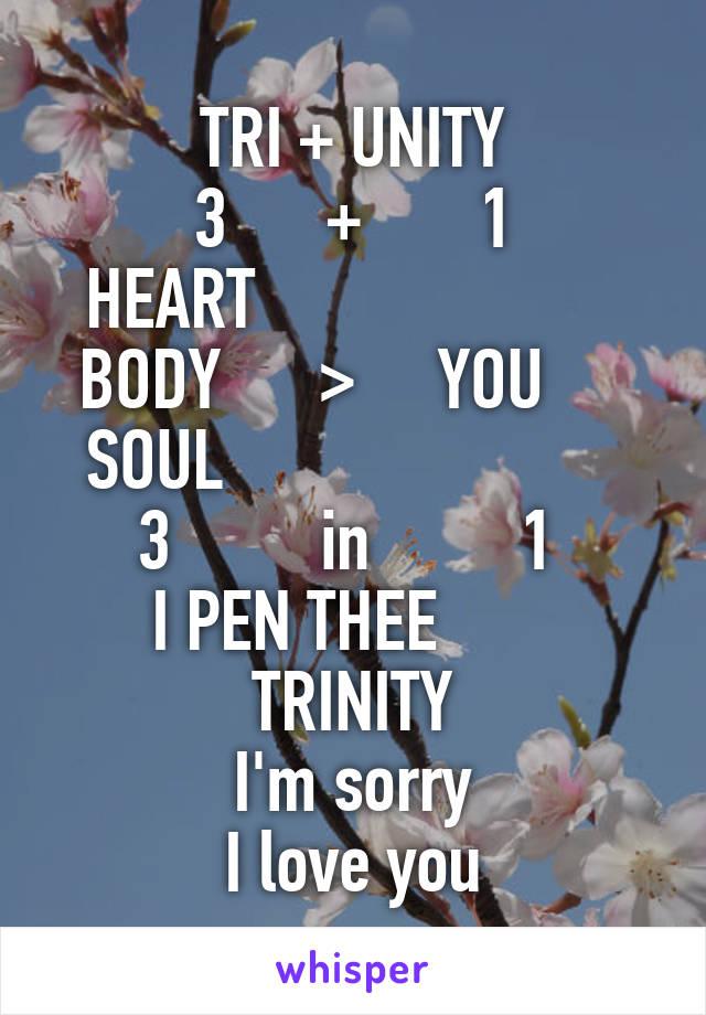 TRI + UNITY 3      +       1 HEART                       BODY      >     YOU      SOUL                         3         in         1  I PEN THEE        TRINITY I'm sorry I love you