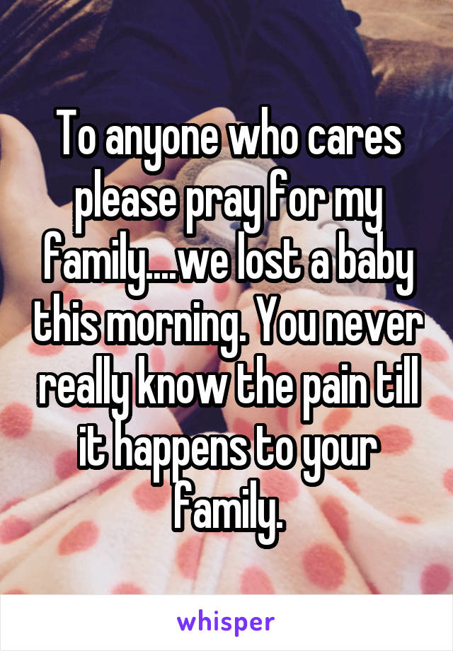 To anyone who cares please pray for my family....we lost a baby this morning. You never really know the pain till it happens to your family.