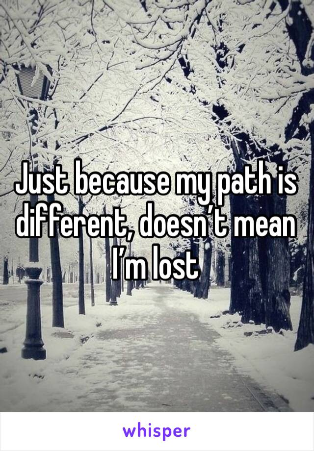Just because my path is different, doesn't mean I'm lost