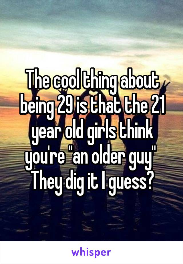 """The cool thing about being 29 is that the 21 year old girls think you're """"an older guy""""  They dig it I guess?"""