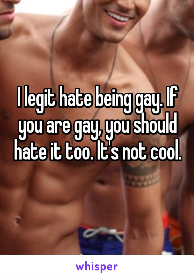 I legit hate being gay. If you are gay, you should hate it too. It's not cool.