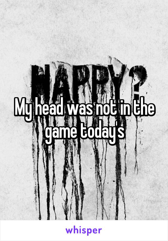 My head was not in the game today's