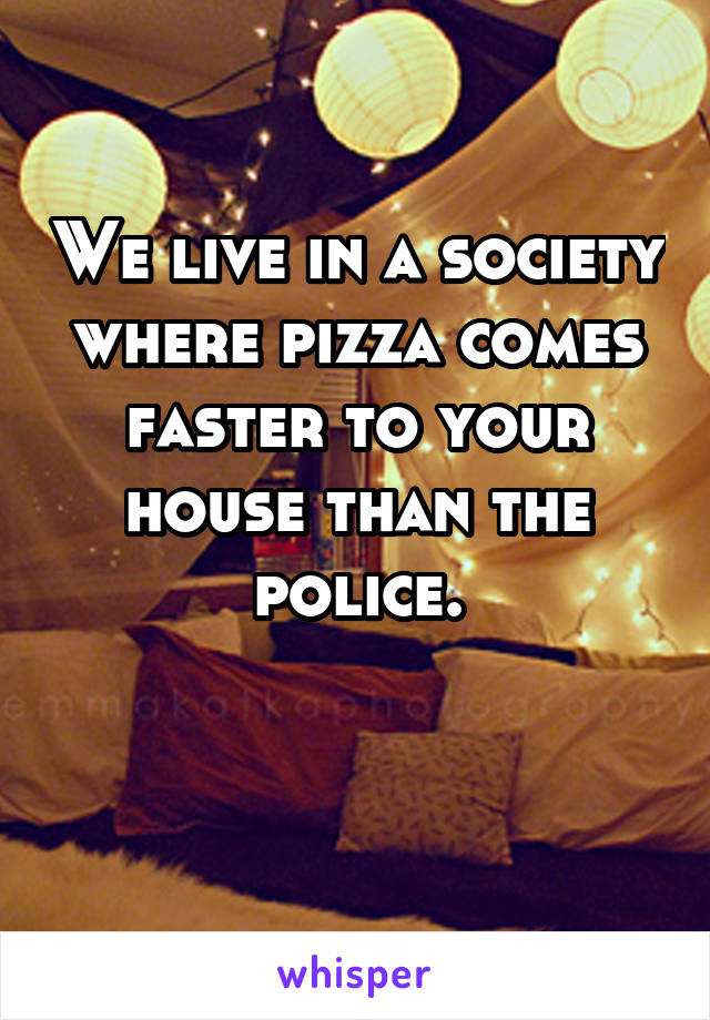 We live in a society where pizza comes faster to your house than the police.
