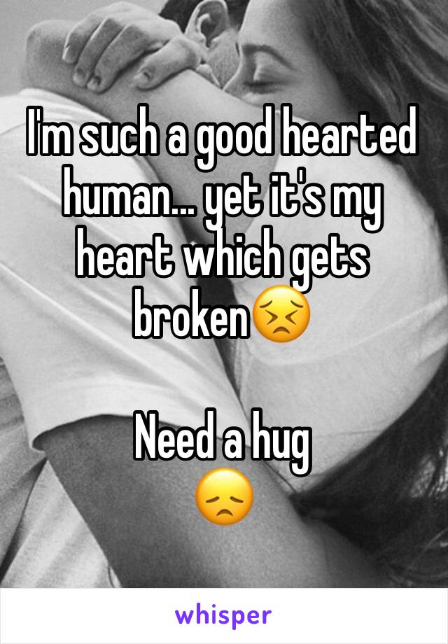 I'm such a good hearted human... yet it's my heart which gets broken😣  Need a hug 😞