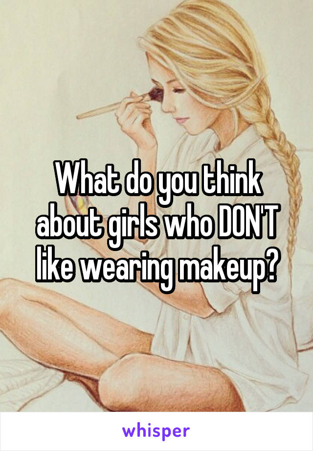 What do you think about girls who DON'T like wearing makeup?