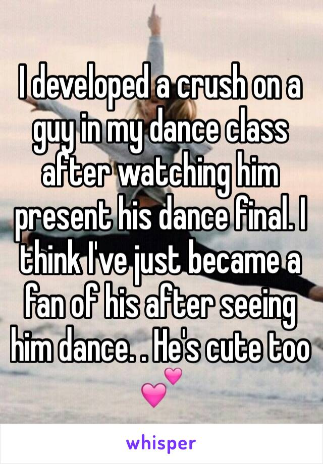 I developed a crush on a guy in my dance class after watching him present his dance final. I think I've just became a fan of his after seeing him dance. . He's cute too 💕