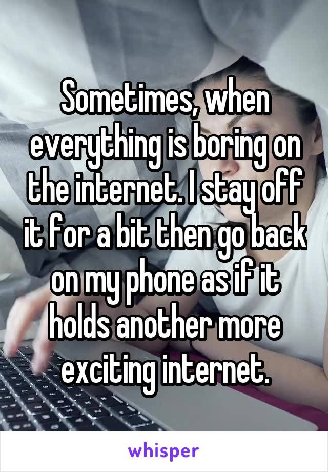 Sometimes, when everything is boring on the internet. I stay off it for a bit then go back on my phone as if it holds another more exciting internet.