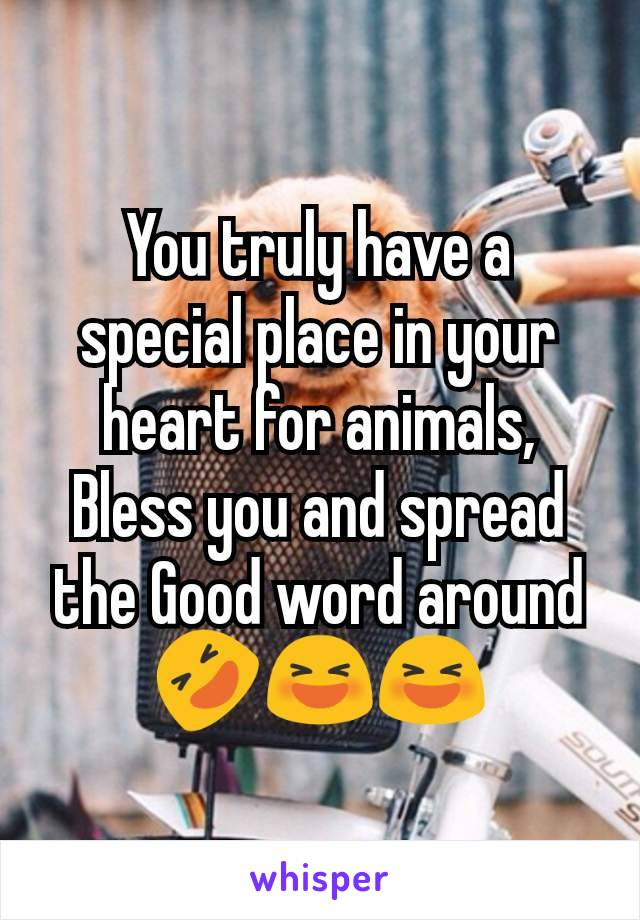 You truly have a special place in your heart for animals, Bless you and spread the Good word around 🤣😆😆