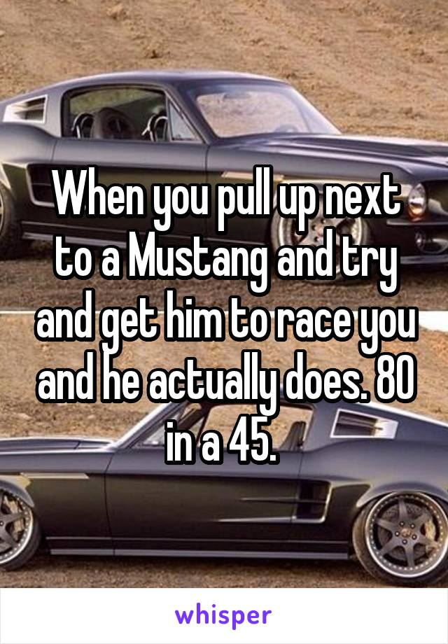 When you pull up next to a Mustang and try and get him to race you and he actually does. 80 in a 45.