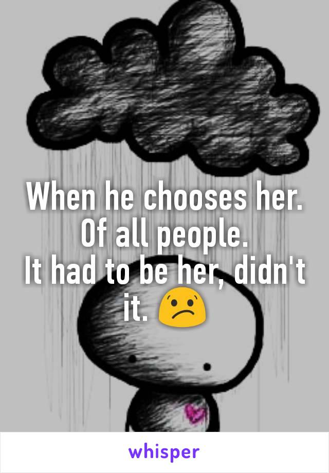 When he chooses her. Of all people. It had to be her, didn't it. 😕