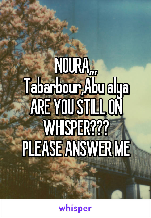 NOURA,,, Tabarbour,Abu alya ARE YOU STILL ON WHISPER??? PLEASE ANSWER ME