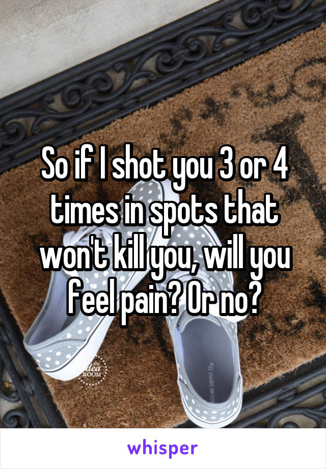 So if I shot you 3 or 4 times in spots that won't kill you, will you feel pain? Or no?