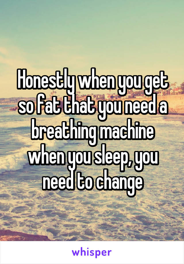 Honestly when you get so fat that you need a breathing machine when you sleep, you need to change