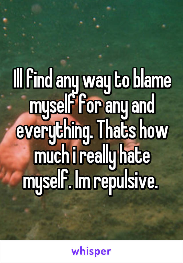Ill find any way to blame myself for any and everything. Thats how much i really hate myself. Im repulsive.