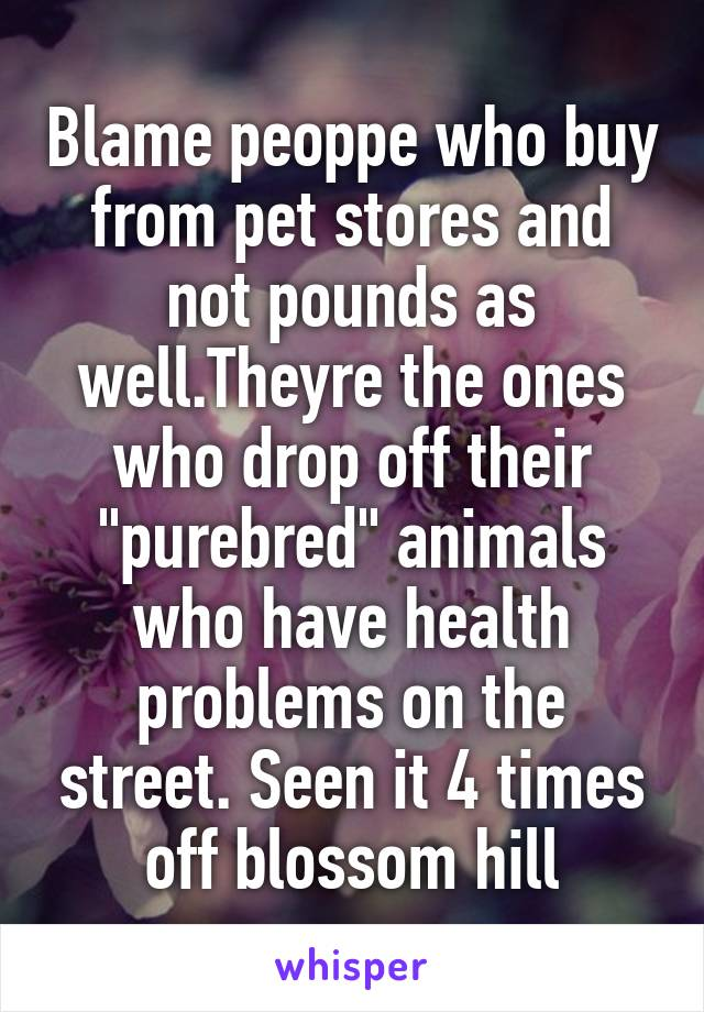 """Blame peoppe who buy from pet stores and not pounds as well.Theyre the ones who drop off their """"purebred"""" animals who have health problems on the street. Seen it 4 times off blossom hill"""