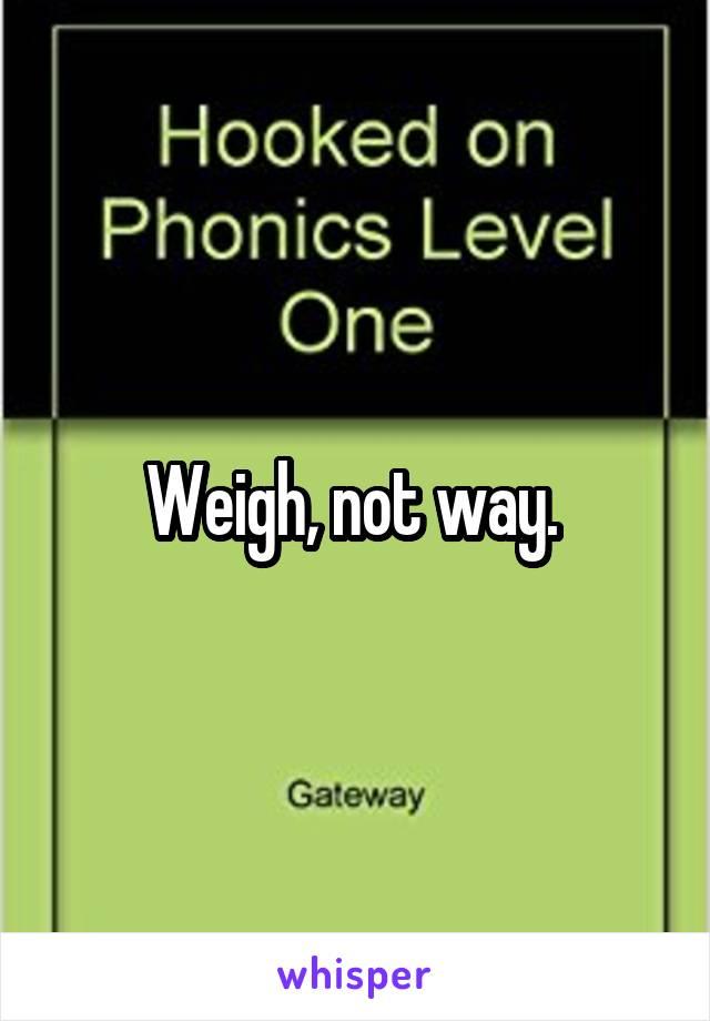 Weigh, not way.