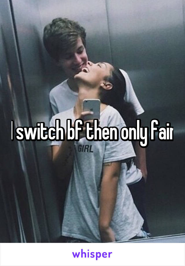 I switch bf then only fair
