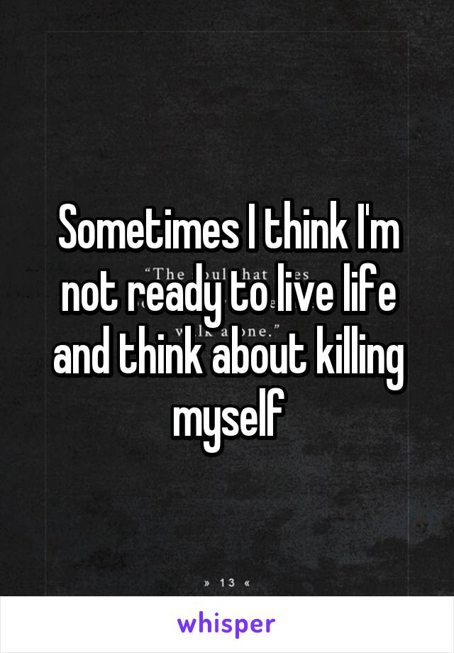 Sometimes I think I'm not ready to live life and think about killing myself