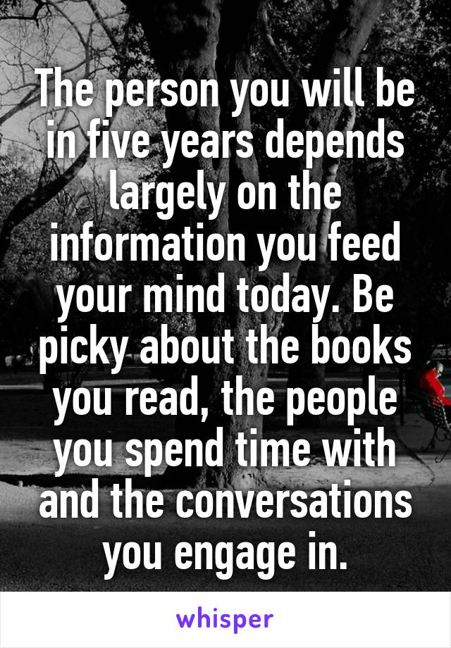 The person you will be in five years depends largely on the information you feed your mind today. Be picky about the books you read, the people you spend time with and the conversations you engage in.