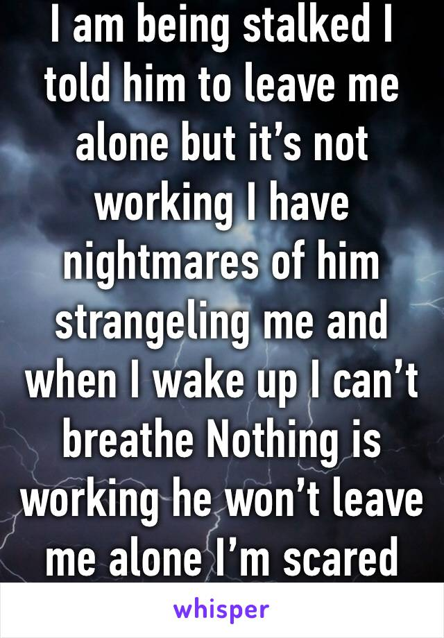I am being stalked I told him to leave me alone but it's not working I have nightmares of him strangeling me and when I wake up I can't breathe Nothing is working he won't leave me alone I'm scared