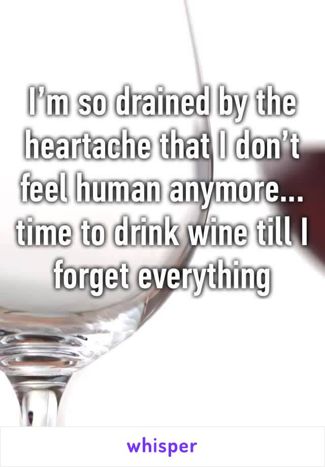 I'm so drained by the heartache that I don't feel human anymore... time to drink wine till I forget everything