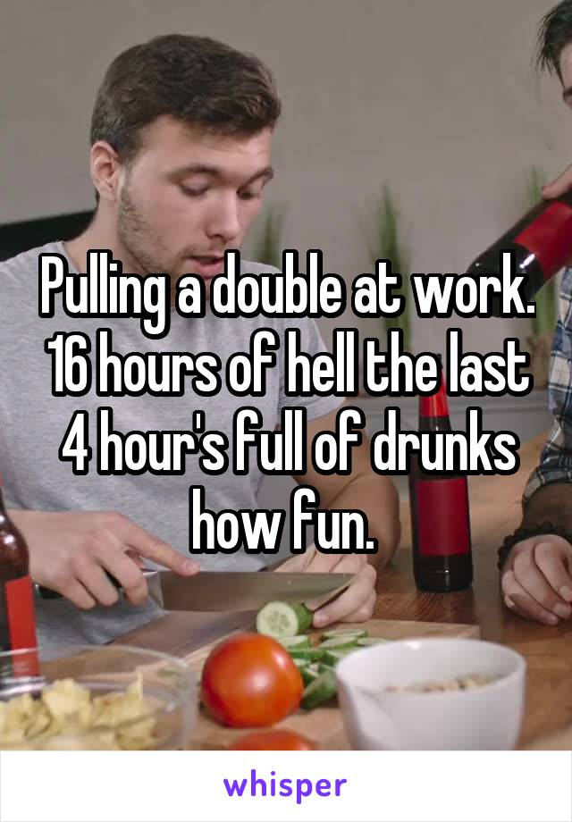 Pulling a double at work. 16 hours of hell the last 4 hour's full of drunks how fun.