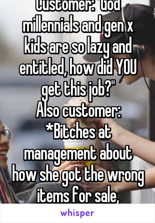 "Customer: ""God millennials and gen x kids are so lazy and entitled, how did YOU get this job?"" Also customer: *Bitches at management about how she got the wrong items for sale, demanding it for free*"