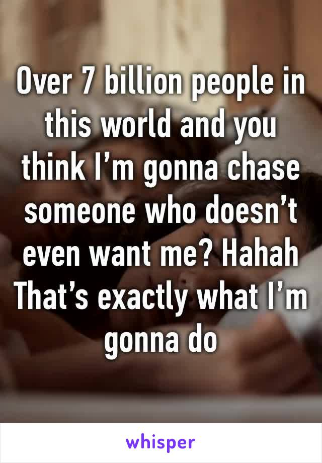 Over 7 billion people in this world and you think I'm gonna chase someone who doesn't even want me? Hahah  That's exactly what I'm gonna do
