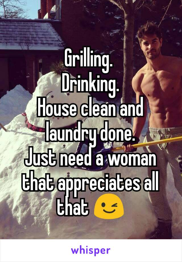 Grilling.  Drinking. House clean and laundry done. Just need a woman that appreciates all that 😉