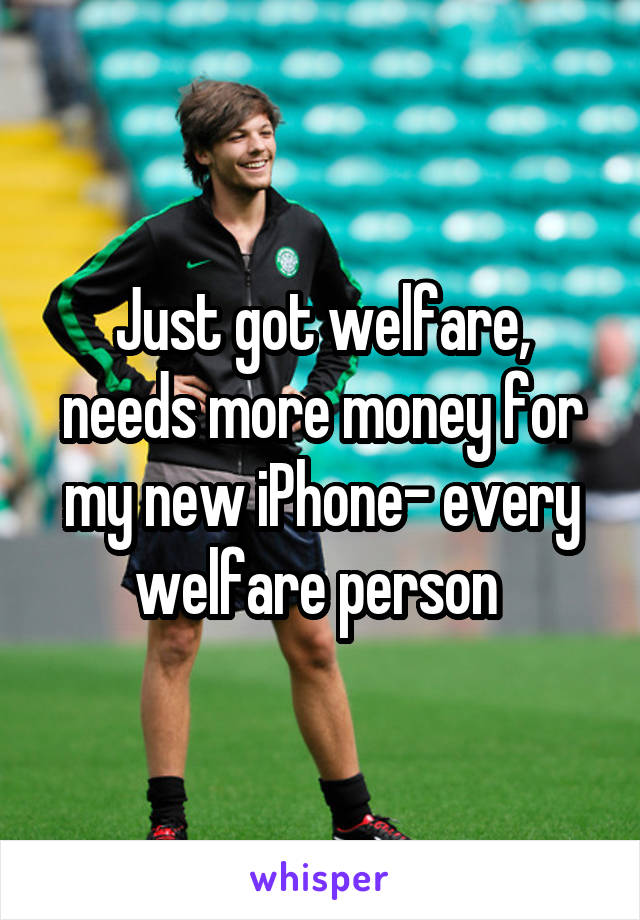 Just got welfare, needs more money for my new iPhone- every welfare person