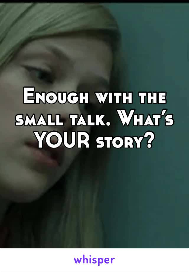 Enough with the small talk. What's YOUR story?