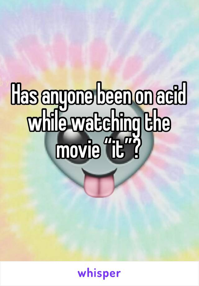 "Has anyone been on acid while watching the movie ""it""?"