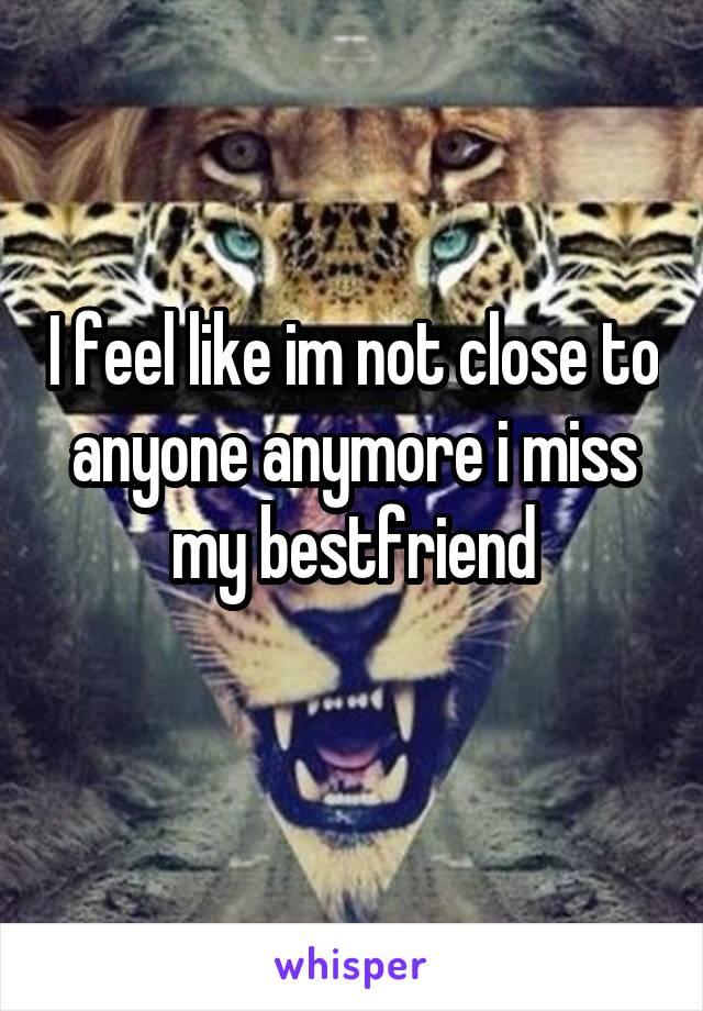 I feel like im not close to anyone anymore i miss my bestfriend