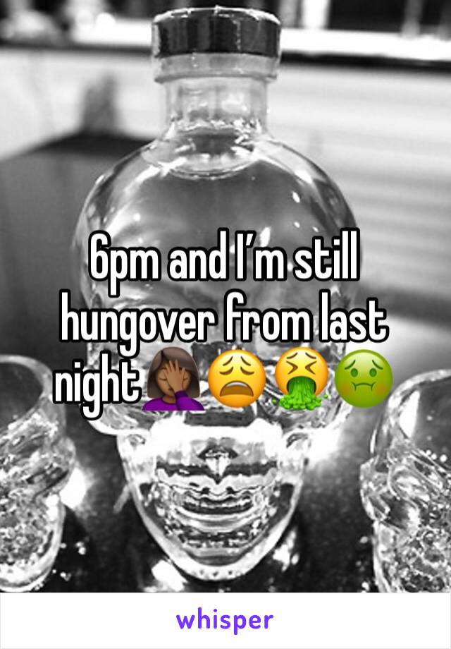6pm and I'm still hungover from last night🤦🏾‍♀️😩🤮🤢