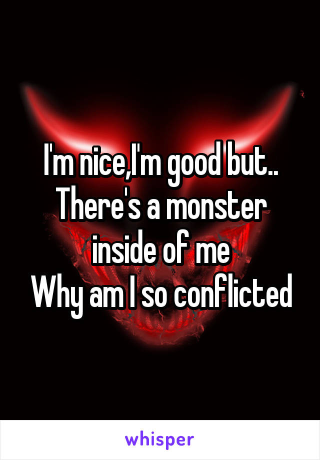 I'm nice,I'm good but.. There's a monster inside of me Why am I so conflicted