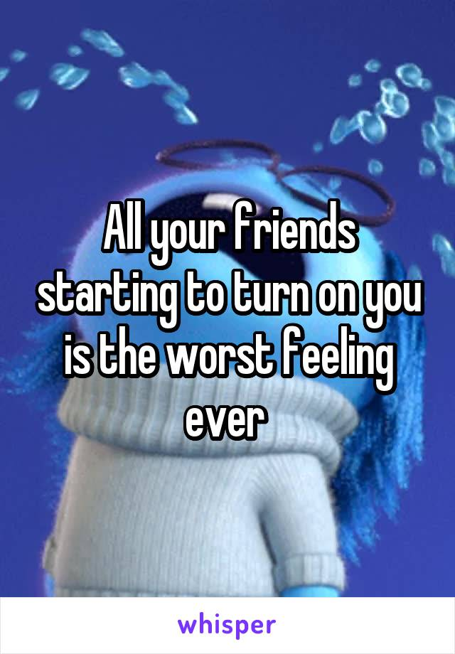 All your friends starting to turn on you is the worst feeling ever
