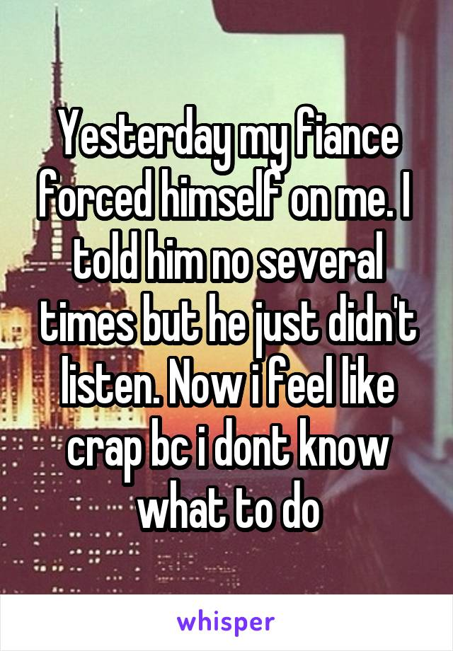 Yesterday my fiance forced himself on me. I  told him no several times but he just didn't listen. Now i feel like crap bc i dont know what to do