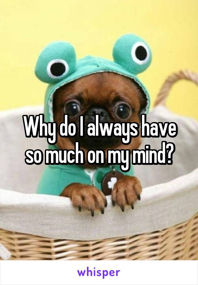 Why do I always have so much on my mind?