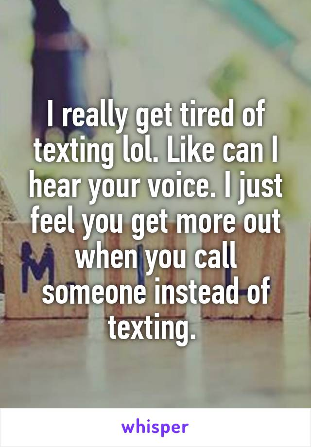 I really get tired of texting lol. Like can I hear your voice. I just feel you get more out when you call someone instead of texting.