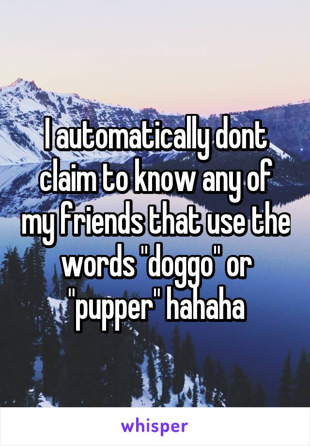 "I automatically dont claim to know any of my friends that use the words ""doggo"" or ""pupper"" hahaha"