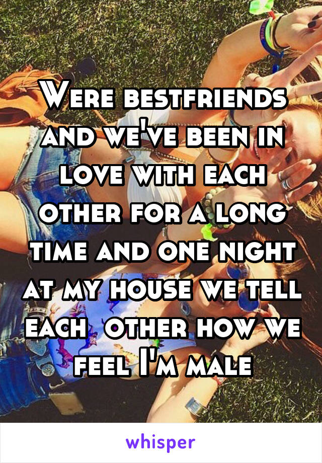 Were bestfriends and we've been in love with each other for a long time and one night at my house we tell each  other how we feel I'm male