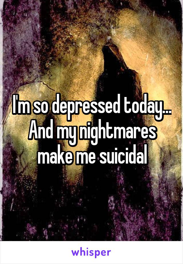 I'm so depressed today... And my nightmares make me suicidal