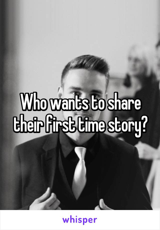 Who wants to share their first time story?