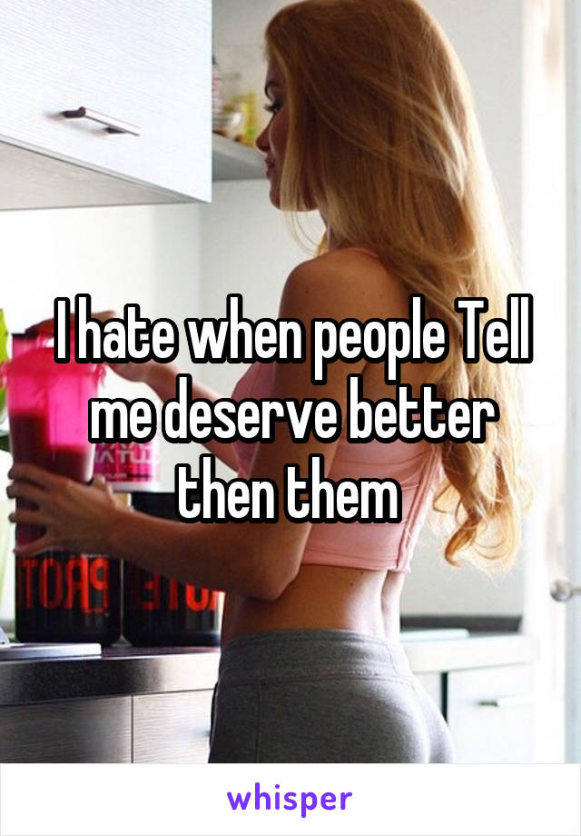 I hate when people Tell me deserve better then them