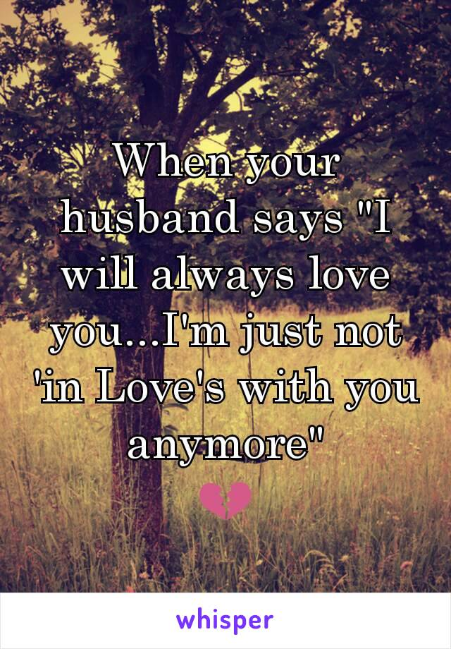 "When your husband says ""I will always love you...I'm just not 'in Love's with you anymore"" 💔"