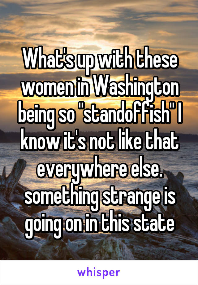 """What's up with these women in Washington being so """"standoffish"""" I know it's not like that everywhere else. something strange is going on in this state"""