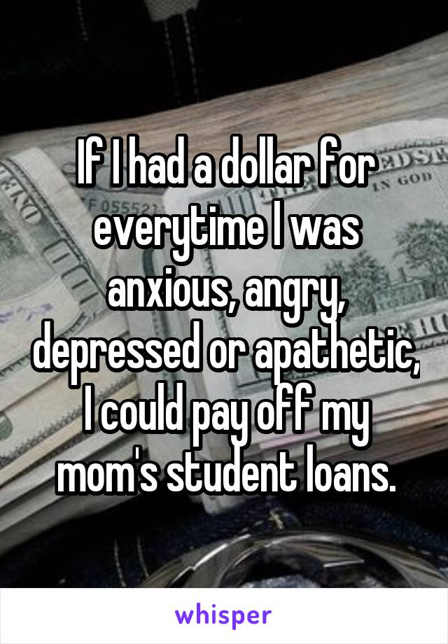 If I had a dollar for everytime I was anxious, angry, depressed or apathetic, I could pay off my mom's student loans.