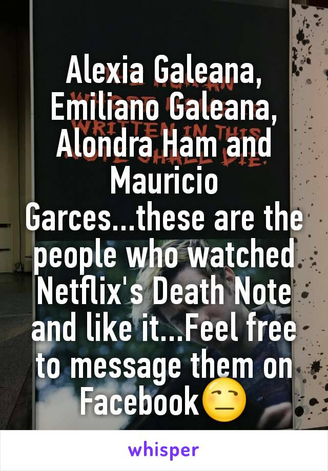 Alexia Galeana, Emiliano Galeana, Alondra Ham and Mauricio Garces...these are the people who watched Netflix's Death Note and like it...Feel free to message them on Facebook😒