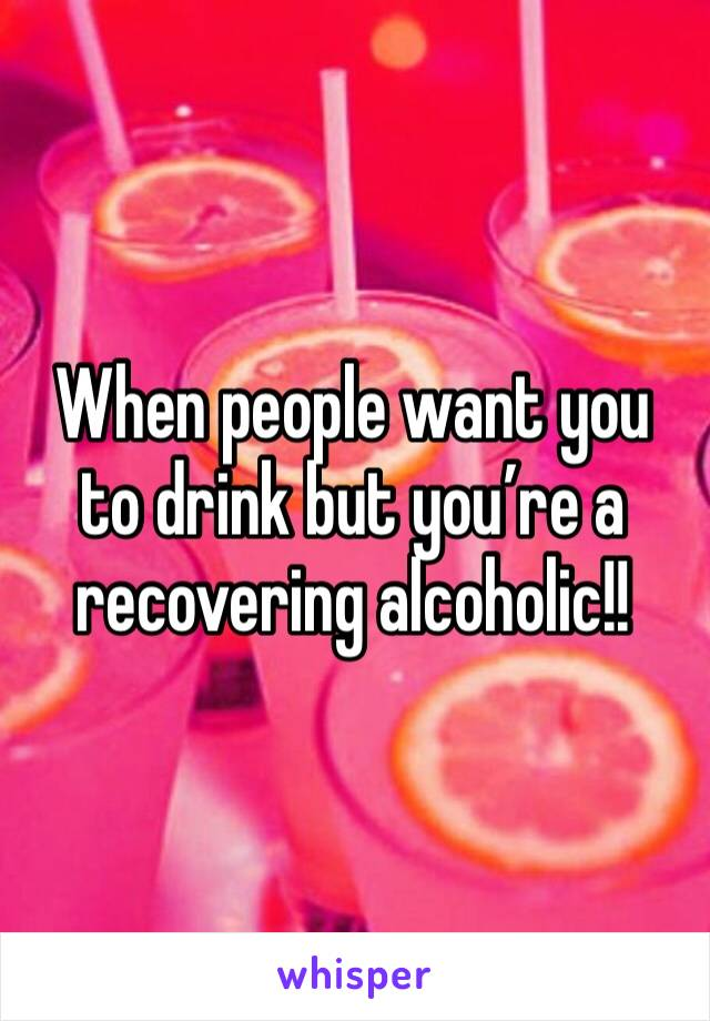 When people want you to drink but you're a recovering alcoholic!!